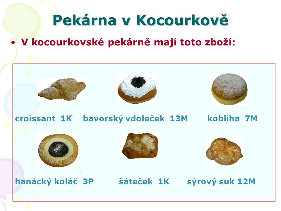 Pekárna v Kocourkově V kocourkovské pekárně mají toto zboží: croissant 1K bavorský vdoleček 13Mkobliha 7M hanácký koláč 3P šáteček 1K sýrový suk 12M