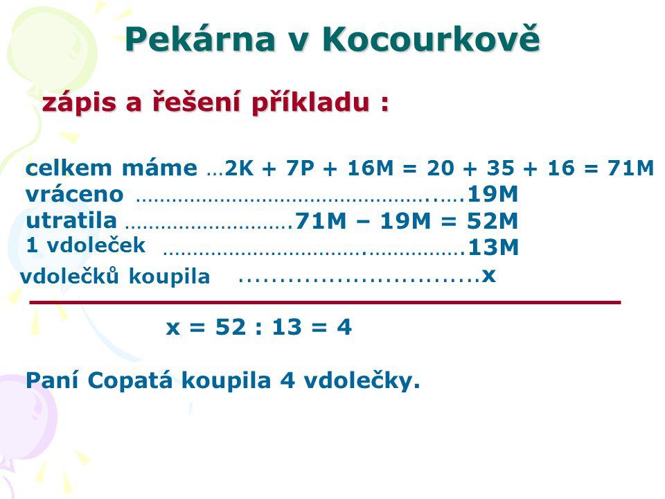 Pekárna v Kocourkově … 2K + 7P + 16M = 20 + 35 + 16 = 71M …………………………………………..….19M ……………………….71M – 19M = 52M …………………………….…………….13M..............................x x = 52 : 13 = 4 Paní Copatá koupila 4 vdolečky.