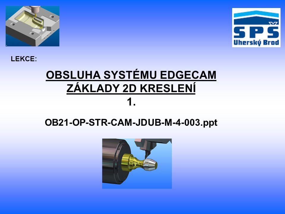 LEKCE: OBSLUHA SYSTÉMU EDGECAM ZÁKLADY 2D KRESLENÍ 1. OB21-OP-STR-CAM-JDUB-M-4-003.ppt