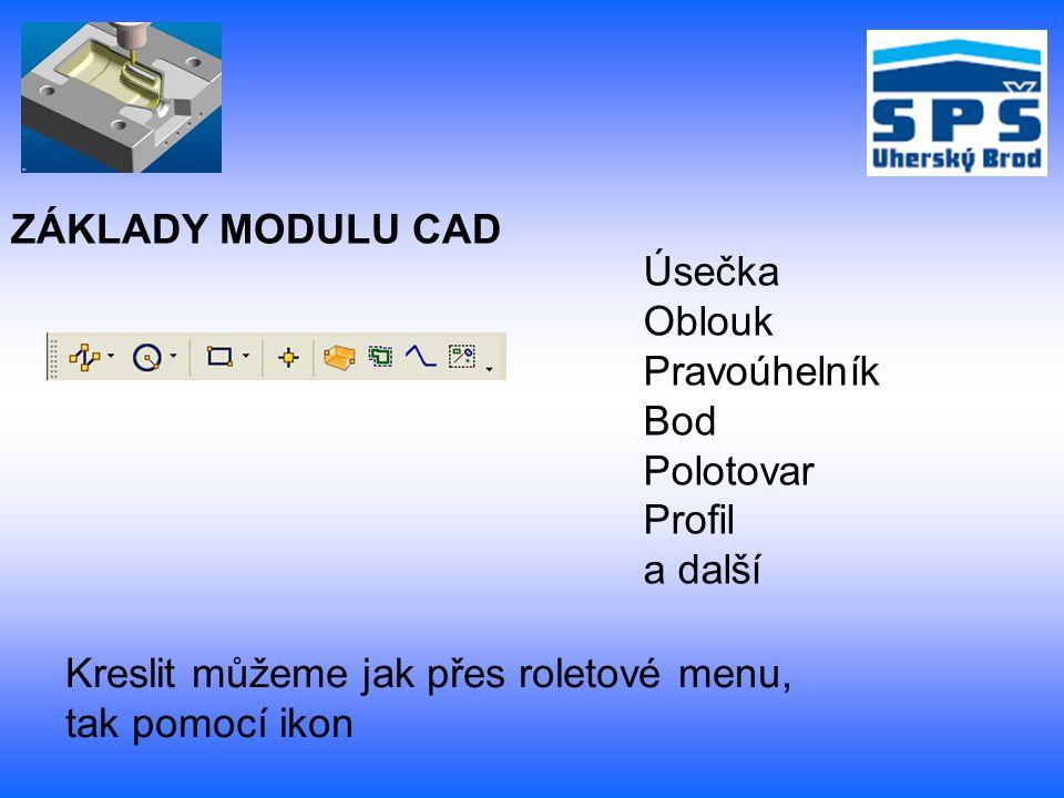 ZÁKLADY MODULU CAD Úsečka Oblouk Pravoúhelník Bod Polotovar Profil a další Kreslit můžeme jak přes roletové menu, tak pomocí ikon