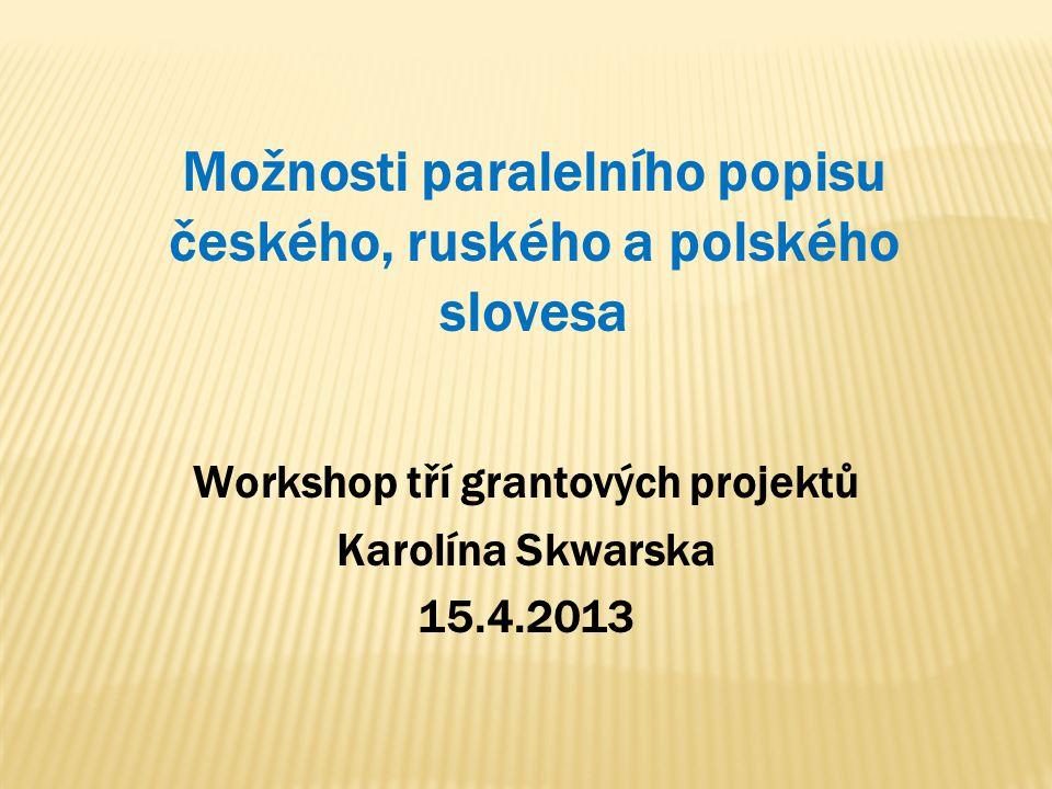 Možnosti paralelního popisu českého, ruského a polského slovesa Workshop tří grantových projektů Karolína Skwarska 15.4.2013
