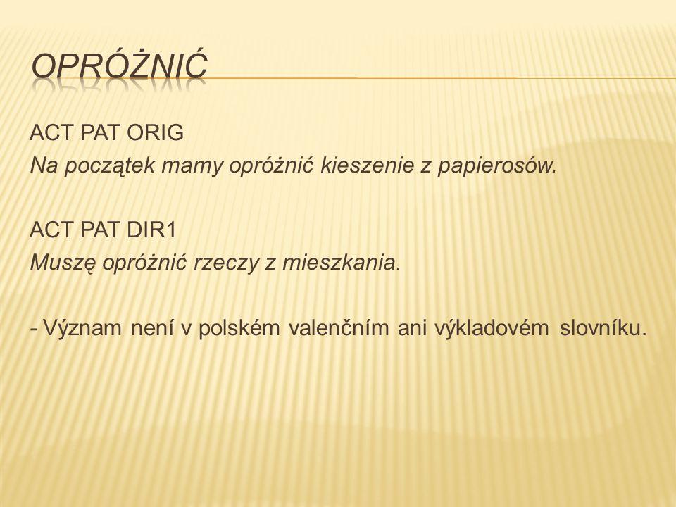 ACT PAT ORIG Na początek mamy opróżnić kieszenie z papierosów. ACT PAT DIR1 Muszę opróżnić rzeczy z mieszkania. - Význam není v polském valenčním ani