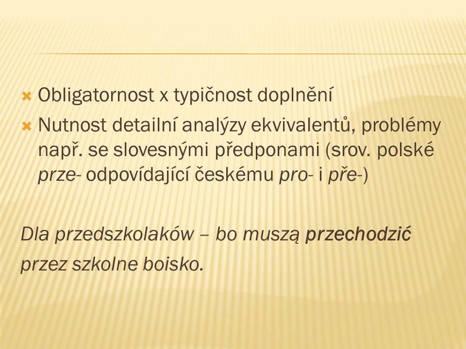  Obligatornost x typičnost doplnění  Nutnost detailní analýzy ekvivalentů, problémy např. se slovesnými předponami (srov. polské prze- odpovídající