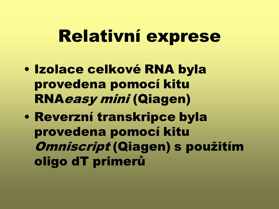 Relativní exprese Izolace celkové RNA byla provedena pomocí kitu RNAeasy mini (Qiagen) Reverzní transkripce byla provedena pomocí kitu Omniscript (Qiagen) s použitím oligo dT primerů