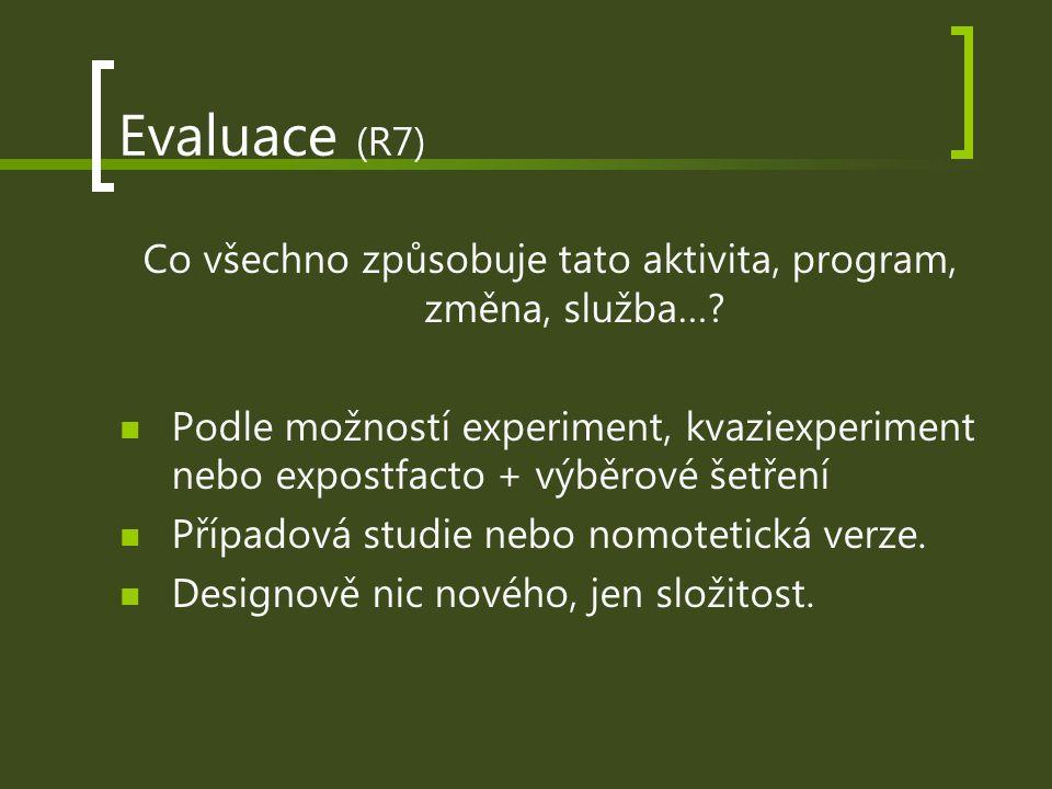 Evaluace (R7) Co všechno způsobuje tato aktivita, program, změna, služba…? Podle možností experiment, kvaziexperiment nebo expostfacto + výběrové šetř