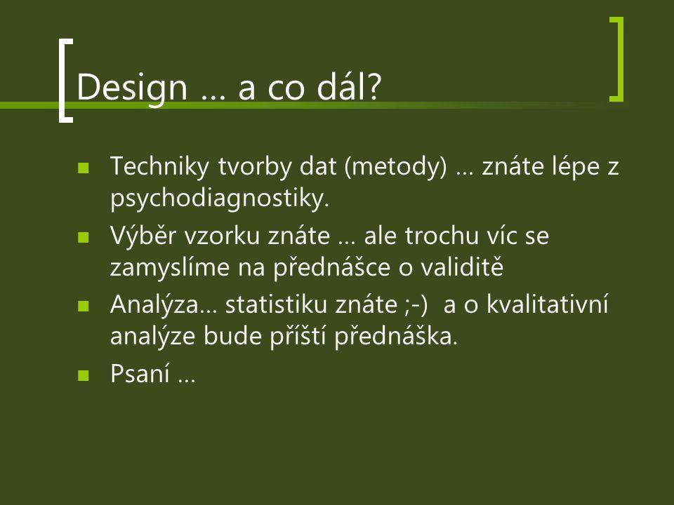 Design … a co dál? Techniky tvorby dat (metody) … znáte lépe z psychodiagnostiky. Výběr vzorku znáte … ale trochu víc se zamyslíme na přednášce o vali