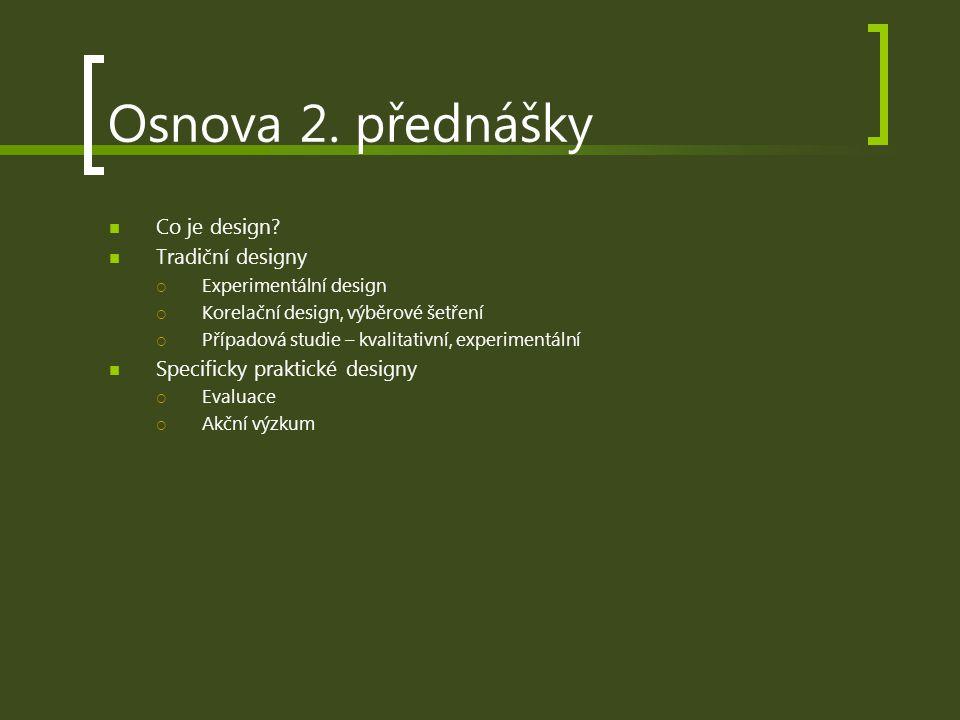 Osnova 2. přednášky Co je design? Tradiční designy  Experimentální design  Korelační design, výběrové šetření  Případová studie – kvalitativní, exp