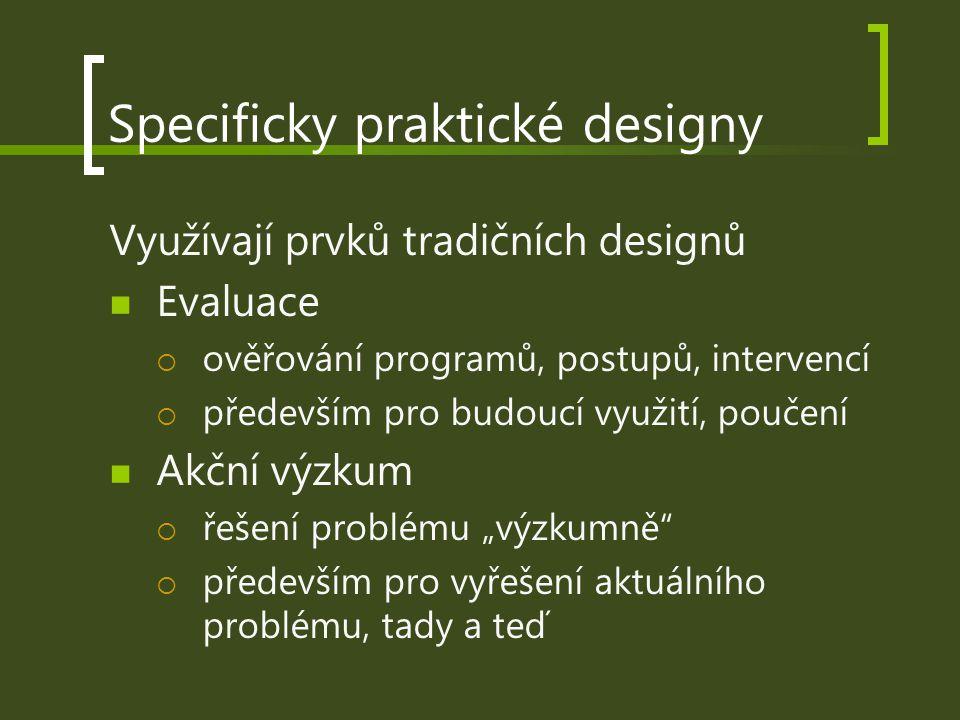 Specificky praktické designy Využívají prvků tradičních designů Evaluace  ověřování programů, postupů, intervencí  především pro budoucí využití, po