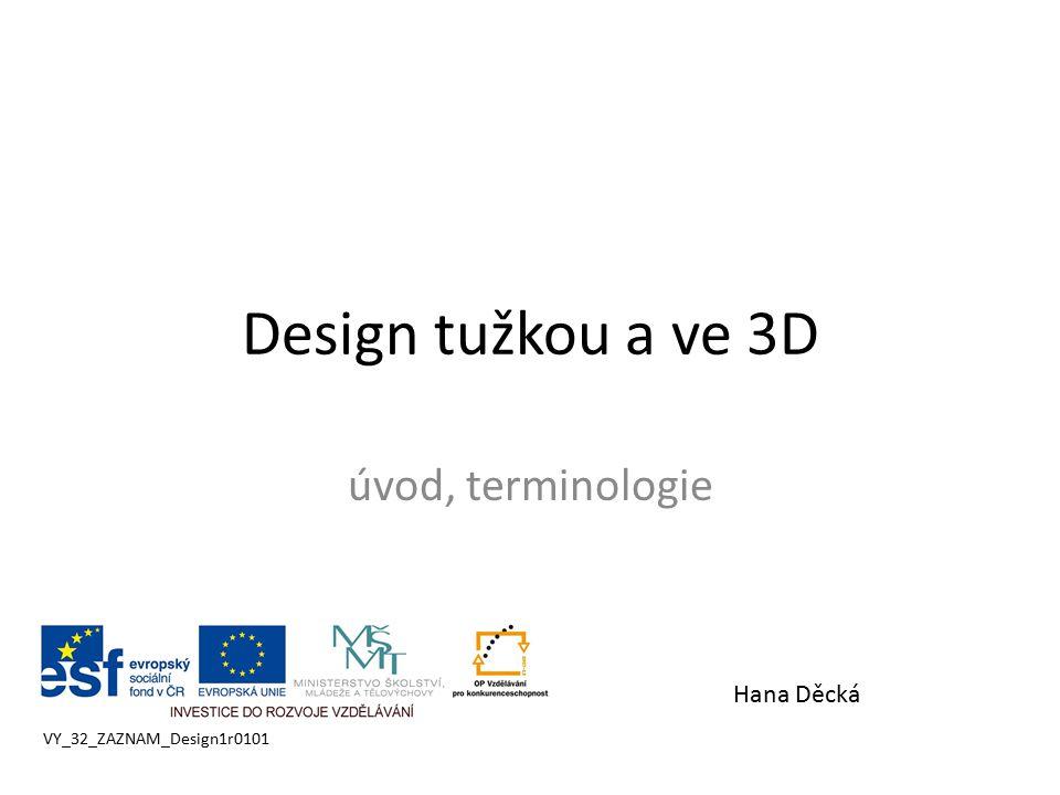 Design tužkou a ve 3D úvod, terminologie VY_32_ZAZNAM_Design1r0101 Hana Děcká