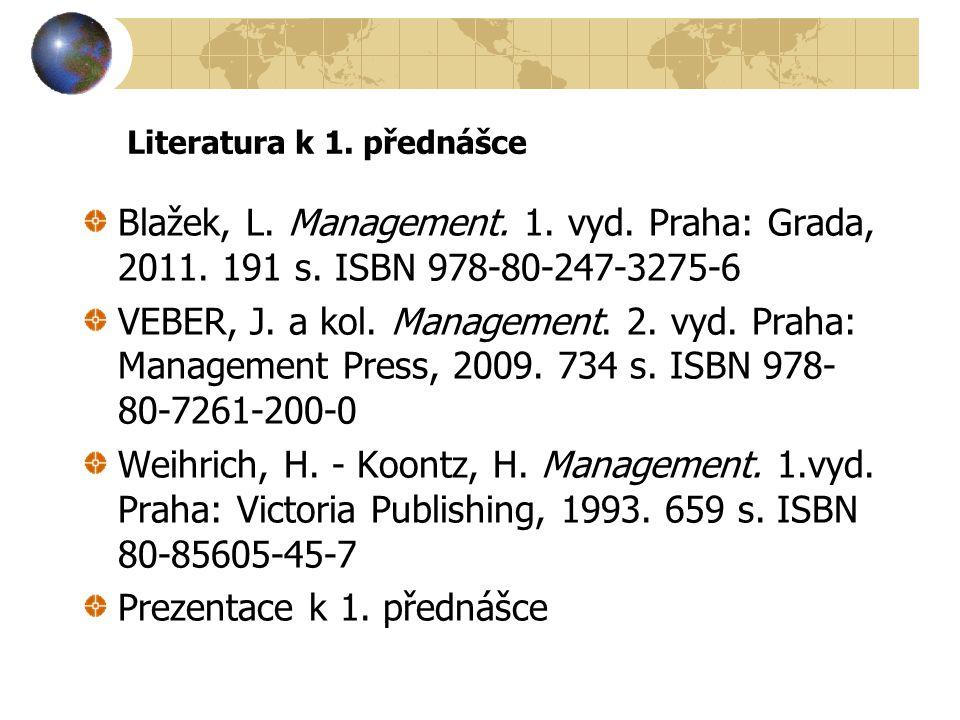 Literatura k 1. přednášce Blažek, L. Management. 1. vyd. Praha: Grada, 2011. 191 s. ISBN 978-80-247-3275-6 VEBER, J. a kol. Management. 2. vyd. Praha: