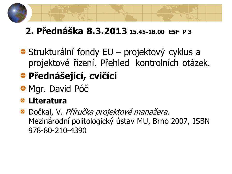 2. Přednáška 8.3.2013 15.45-18.00 ESF P 3 Strukturální fondy EU – projektový cyklus a projektové řízení. Přehled kontrolních otázek. Přednášející, cvi