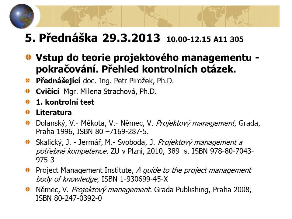 5. Přednáška 29.3.2013 10.00-12.15 A11 305 Vstup do teorie projektového managementu - pokračování. Přehled kontrolních otázek. Přednášející doc. Ing.