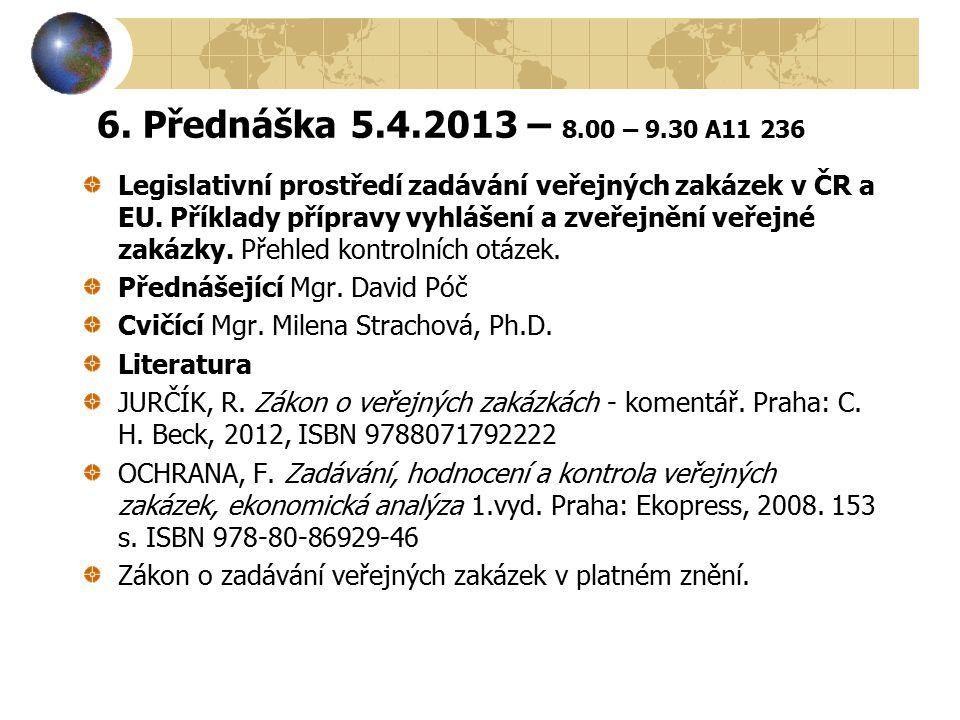 6. Přednáška 5.4.2013 – 8.00 – 9.30 A11 236 Legislativní prostředí zadávání veřejných zakázek v ČR a EU. Příklady přípravy vyhlášení a zveřejnění veře