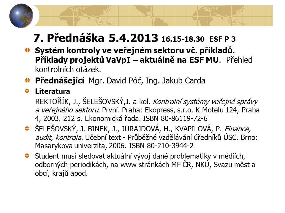 7. Přednáška 5.4.2013 16.15-18.30 ESF P 3 Systém kontroly ve veřejném sektoru vč. příkladů. Příklady projektů VaVpI – aktuálně na ESF MU. Přehled kont