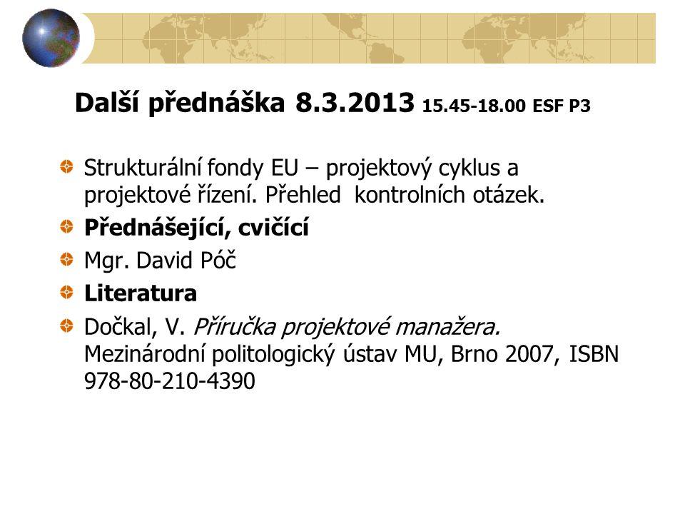 Další přednáška 8.3.2013 15.45-18.00 ESF P3 Strukturální fondy EU – projektový cyklus a projektové řízení. Přehled kontrolních otázek. Přednášející, c
