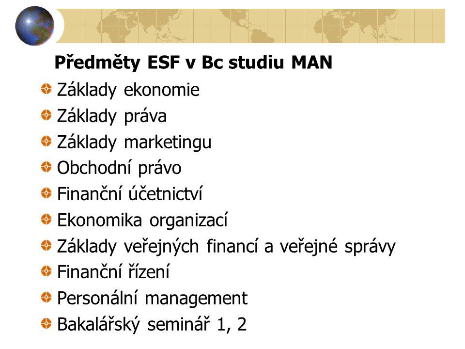 Předměty ESF v Bc studiu MAN Základy ekonomie Základy práva Základy marketingu Obchodní právo Finanční účetnictví Ekonomika organizací Základy veřejných financí a veřejné správy Finanční řízení Personální management Bakalářský seminář 1, 2