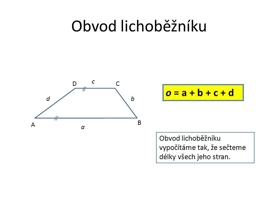 Obvod lichoběžníku o = a + b + c + d Obvod lichoběžníku vypočítáme tak, že sečteme délky všech jeho stran. A B CD a b c d