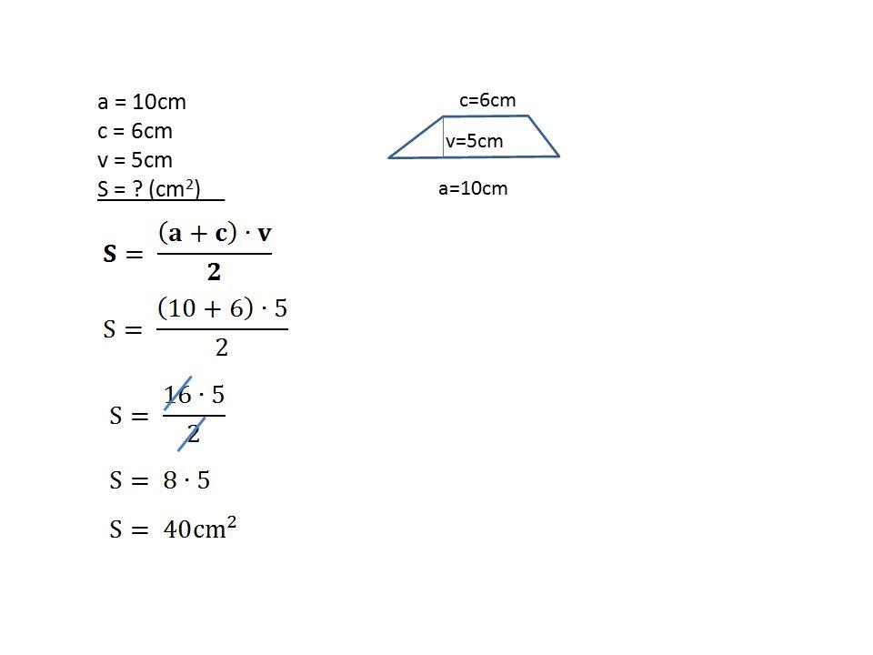 a = 10cm c = 6cm v = 5cm S = (cm 2 )__ a=10cm c=6cm v=5cm