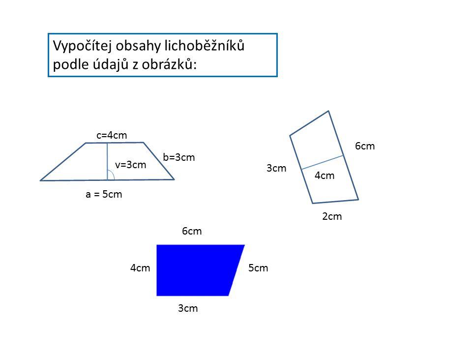 Vypočítej obsahy lichoběžníků podle údajů z obrázků: a = 5cm v=3cm b=3cm c=4cm 6cm 3cm 2cm 4cm 6cm 5cm 3cm 4cm