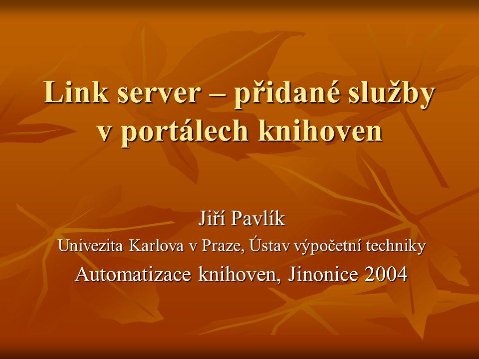 Link server – přidané služby v portálech knihoven Jiří Pavlík Univezita Karlova v Praze, Ústav výpočetní techniky Automatizace knihoven, Jinonice 2004