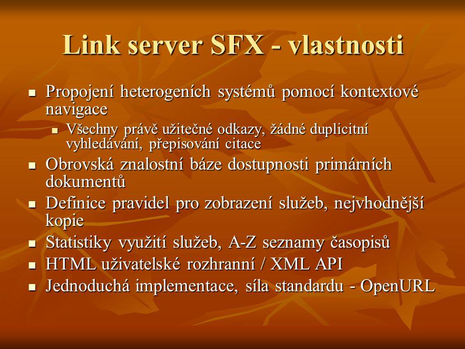 Link server SFX - vlastnosti Propojení heterogeních systémů pomocí kontextové navigace Propojení heterogeních systémů pomocí kontextové navigace Všechny právě užitečné odkazy, žádné duplicitní vyhledávání, přepisování citace Všechny právě užitečné odkazy, žádné duplicitní vyhledávání, přepisování citace Obrovská znalostní báze dostupnosti primárních dokumentů Obrovská znalostní báze dostupnosti primárních dokumentů Definice pravidel pro zobrazení služeb, nejvhodnější kopie Definice pravidel pro zobrazení služeb, nejvhodnější kopie Statistiky využití služeb, A-Z seznamy časopisů Statistiky využití služeb, A-Z seznamy časopisů HTML uživatelské rozhranní / XML API HTML uživatelské rozhranní / XML API Jednoduchá implementace, síla standardu - OpenURL Jednoduchá implementace, síla standardu - OpenURL