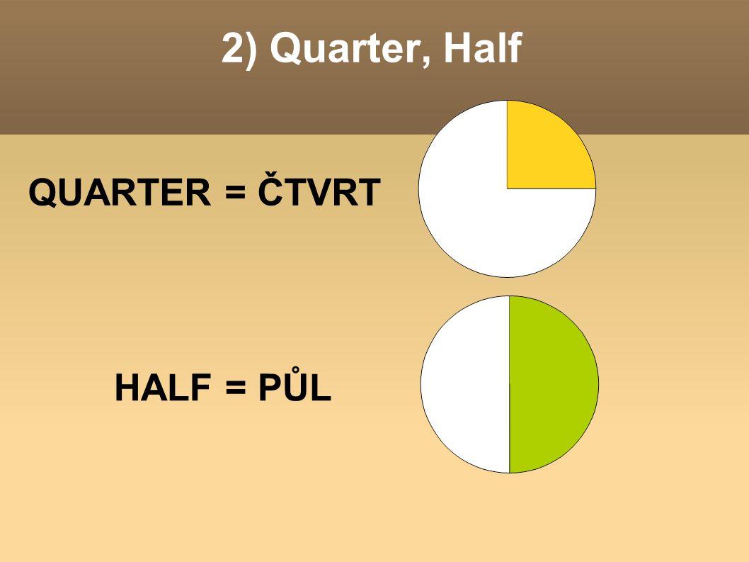 2) Quarter, Half QUARTER = ČTVRT HALF = PŮL
