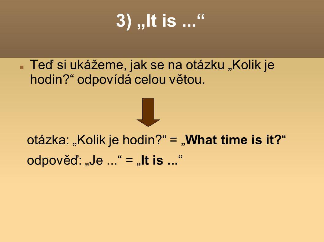 """3) """"It is... Teď si ukážeme, jak se na otázku """"Kolik je hodin? odpovídá celou větou."""