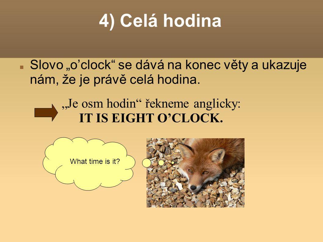 """4) Celá hodina Slovo """"o'clock se dává na konec věty a ukazuje nám, že je právě celá hodina."""