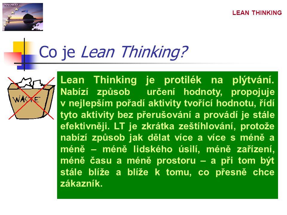 LEAN THINKING Kde se Lean Thinking používá Lean thinking není rozsáhlý seznam nejlepších praktik, ze kterých mohou výrobci vybírat, ale je to výrobní filozofie, způsob pojímání výrobních procesů od surovin až po po konečné zboží a od konstrukční koncepce po uspokojení zákazníka.