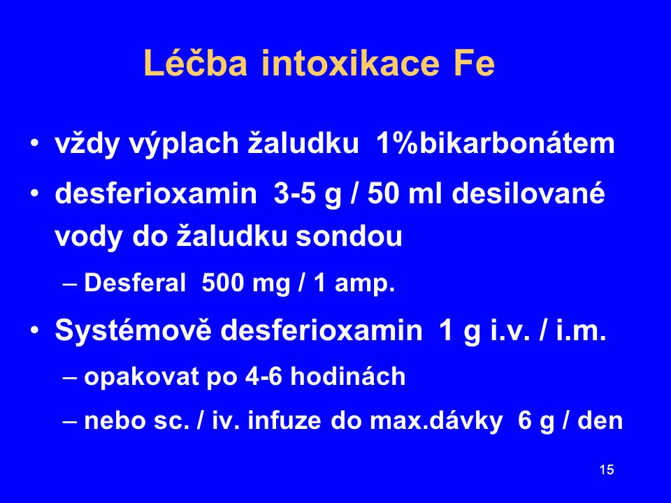 15 Léčba intoxikace Fe vždy výplach žaludku 1%bikarbonátem desferioxamin 3-5 g / 50 ml desilované vody do žaludku sondou –Desferal 500 mg / 1 amp. Sys