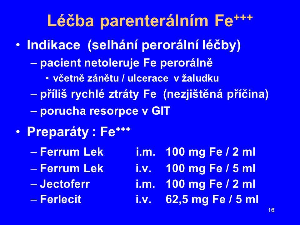 16 Léčba parenterálním Fe +++ Indikace (selhání perorální léčby) –pacient netoleruje Fe perorálně včetně zánětu / ulcerace v žaludku –příliš rychlé zt