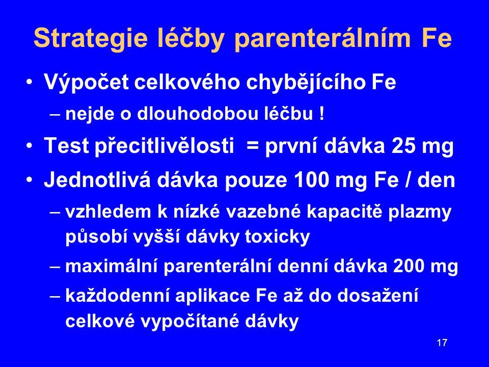 18 Výpočet celkové potřebné dávky parenterálního Fe +++ Předpoklady –1 g Hb = 3,3 mg Fe –chybějící zásobní Fe = 800 mg –aplikace 100 mg Fe/den = 20-25% ztráty Výpočet –deficit Hb (g) = (140 - aktuální Hb) x 5 –chybějící Fe v Hb ( mg) = chybějící Hb x 3,3 –pro doplnění zásobního Fe = přidat 800 mg –ztráty aplikovaného Fe = potřebné Fe x 1,25 –max.