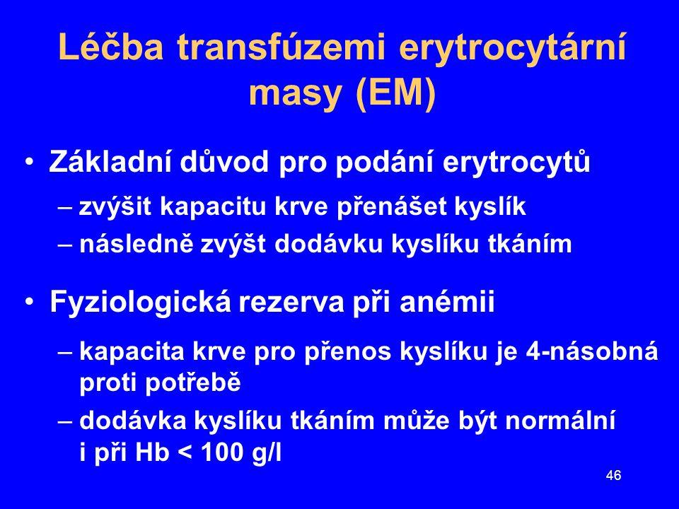 46 Léčba transfúzemi erytrocytární masy (EM) Základní důvod pro podání erytrocytů –zvýšit kapacitu krve přenášet kyslík –následně zvýšt dodávku kyslík