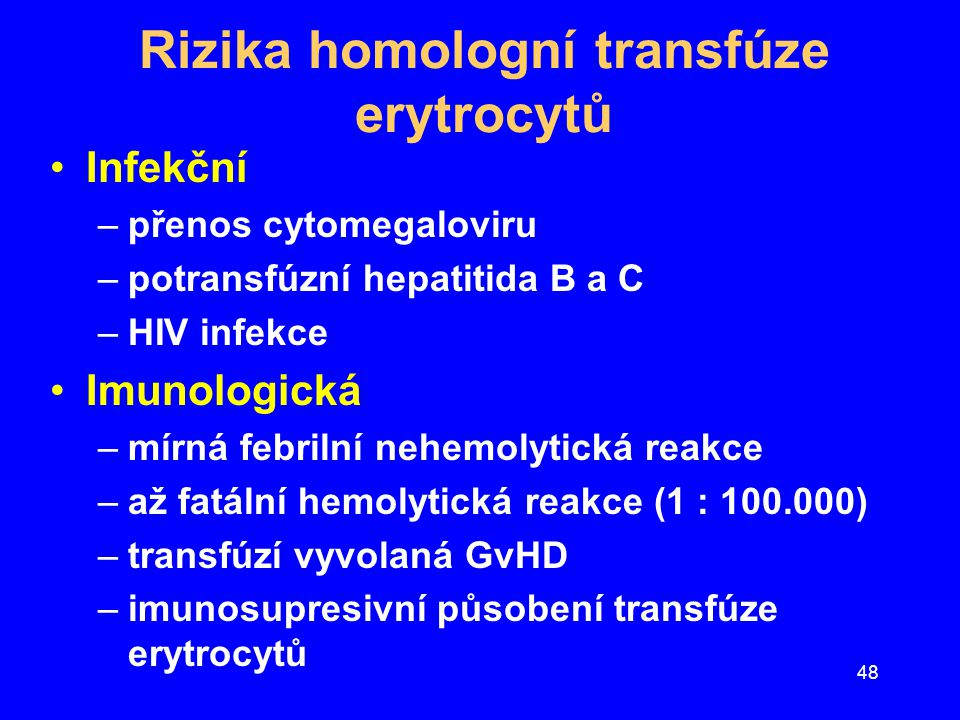 """49 Zásady léčby transfúzemi EM Neexistuje žádný """"práh Hb pro podání EM Špatně je tolerována především hypovolemická anémie –doplnění intravaskulárního objemu krystaloidy nebo koloidy zlepší dodávku 0 2 do tkání Využít specifický postup v léčbě anémie –Fe, folát, B 12, B 6, EPO, řešení krevní ztráty Využit autotransfúze Před podáním EM zvážit rizika transfúze"""