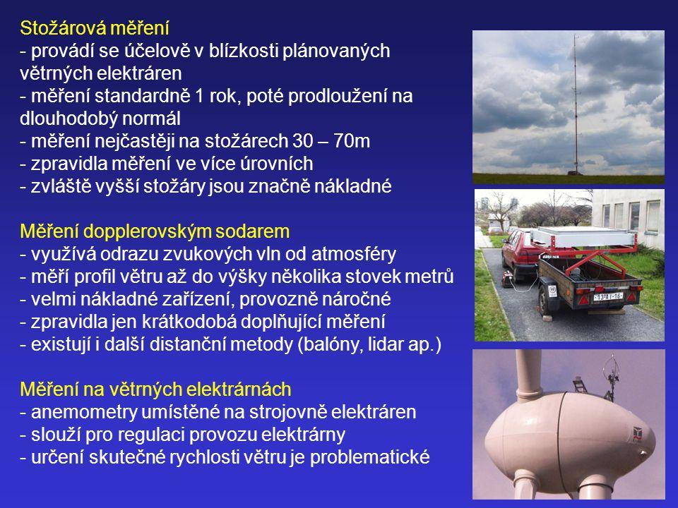 Stožárová měření - provádí se účelově v blízkosti plánovaných větrných elektráren - měření standardně 1 rok, poté prodloužení na dlouhodobý normál - měření nejčastěji na stožárech 30 – 70m - zpravidla měření ve více úrovních - zvláště vyšší stožáry jsou značně nákladné Měření dopplerovským sodarem - využívá odrazu zvukových vln od atmosféry - měří profil větru až do výšky několika stovek metrů - velmi nákladné zařízení, provozně náročné - zpravidla jen krátkodobá doplňující měření - existují i další distanční metody (balóny, lidar ap.) Měření na větrných elektrárnách - anemometry umístěné na strojovně elektráren - slouží pro regulaci provozu elektrárny - určení skutečné rychlosti větru je problematické