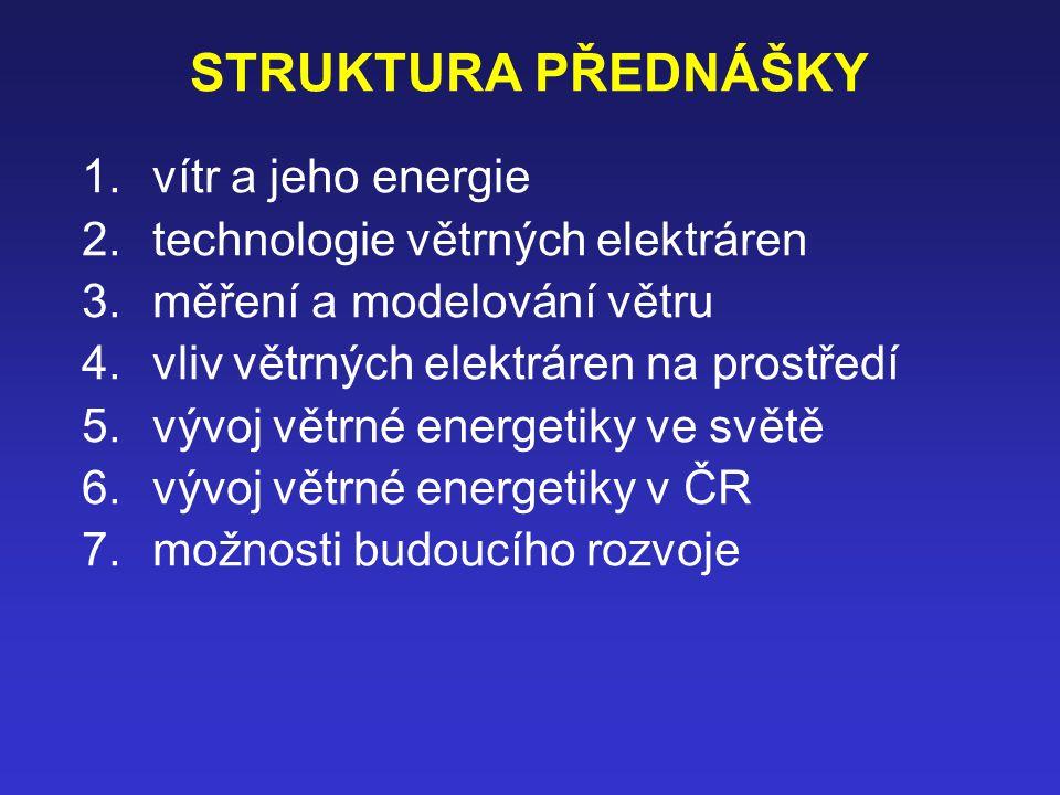 STRUKTURA PŘEDNÁŠKY 1.vítr a jeho energie 2.technologie větrných elektráren 3.měření a modelování větru 4.vliv větrných elektráren na prostředí 5.vývoj větrné energetiky ve světě 6.vývoj větrné energetiky v ČR 7.možnosti budoucího rozvoje
