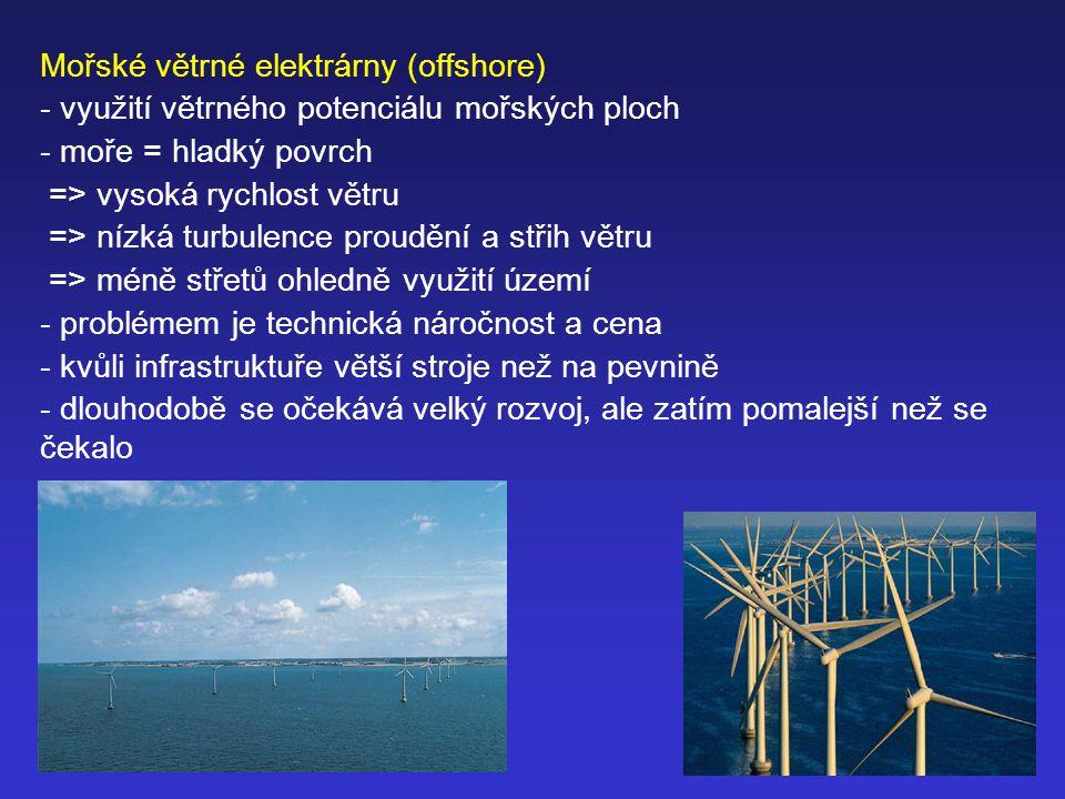 Mořské větrné elektrárny (offshore) - využití větrného potenciálu mořských ploch - moře = hladký povrch => vysoká rychlost větru => nízká turbulence proudění a střih větru => méně střetů ohledně využití území - problémem je technická náročnost a cena - kvůli infrastruktuře větší stroje než na pevnině - dlouhodobě se očekává velký rozvoj, ale zatím pomalejší než se čekalo