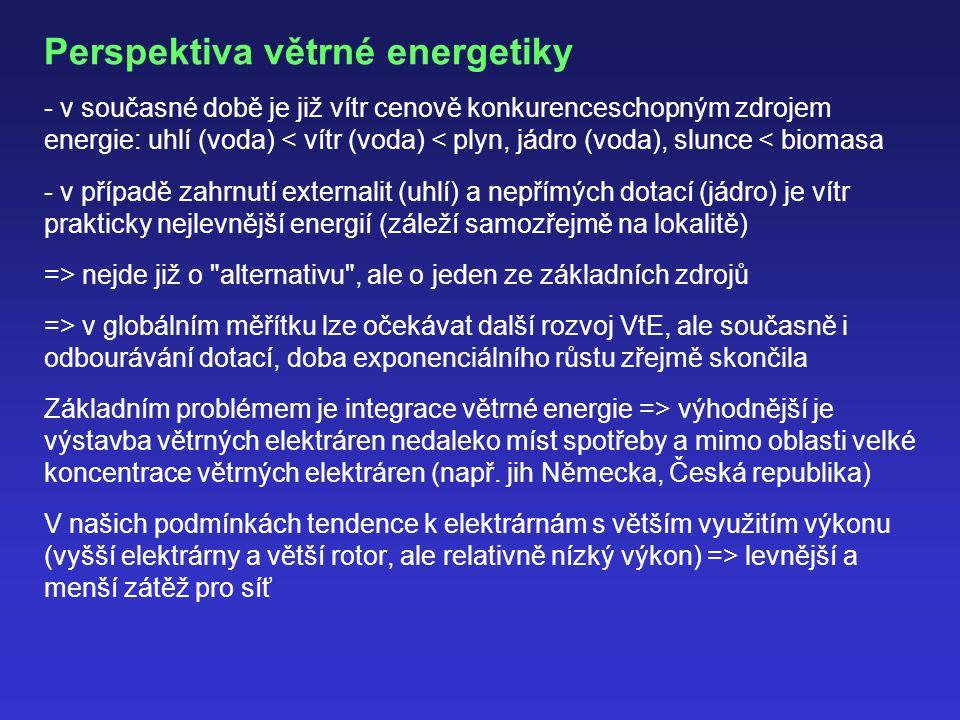 Perspektiva větrné energetiky - v současné době je již vítr cenově konkurenceschopným zdrojem energie: uhlí (voda) < vítr (voda) < plyn, jádro (voda), slunce < biomasa - v případě zahrnutí externalit (uhlí) a nepřímých dotací (jádro) je vítr prakticky nejlevnější energií (záleží samozřejmě na lokalitě) => nejde již o alternativu , ale o jeden ze základních zdrojů => v globálním měřítku lze očekávat další rozvoj VtE, ale současně i odbourávání dotací, doba exponenciálního růstu zřejmě skončila Základním problémem je integrace větrné energie => výhodnější je výstavba větrných elektráren nedaleko míst spotřeby a mimo oblasti velké koncentrace větrných elektráren (např.
