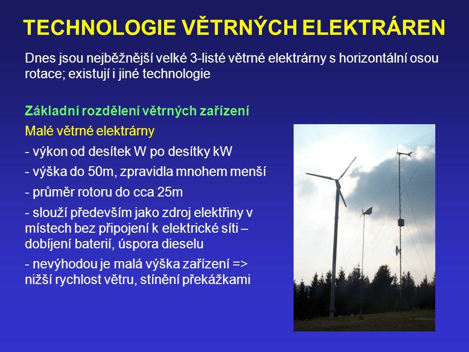 TECHNOLOGIE VĚTRNÝCH ELEKTRÁREN Základní rozdělení větrných zařízení Malé větrné elektrárny - výkon od desítek W po desítky kW - výška do 50m, zpravidla mnohem menší - průměr rotoru do cca 25m - slouží především jako zdroj elektřiny v místech bez připojení k elektrické síti – dobíjení baterií, úspora dieselu - nevýhodou je malá výška zařízení => nižší rychlost větru, stínění překážkami Dnes jsou nejběžnější velké 3-listé větrné elektrárny s horizontální osou rotace; existují i jiné technologie