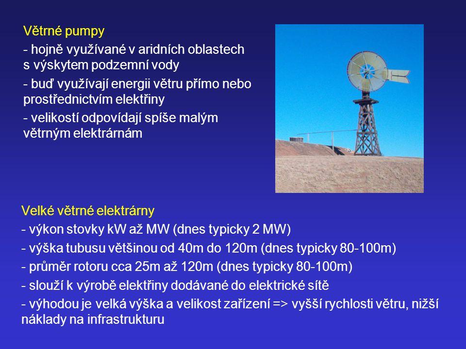 Velké větrné elektrárny - výkon stovky kW až MW (dnes typicky 2 MW) - výška tubusu většinou od 40m do 120m (dnes typicky 80-100m) - průměr rotoru cca 25m až 120m (dnes typicky 80-100m) - slouží k výrobě elektřiny dodávané do elektrické sítě - výhodou je velká výška a velikost zařízení => vyšší rychlosti větru, nižší náklady na infrastrukturu Větrné pumpy - hojně využívané v aridních oblastech s výskytem podzemní vody - buď využívají energii větru přímo nebo prostřednictvím elektřiny - velikostí odpovídají spíše malým větrným elektrárnám