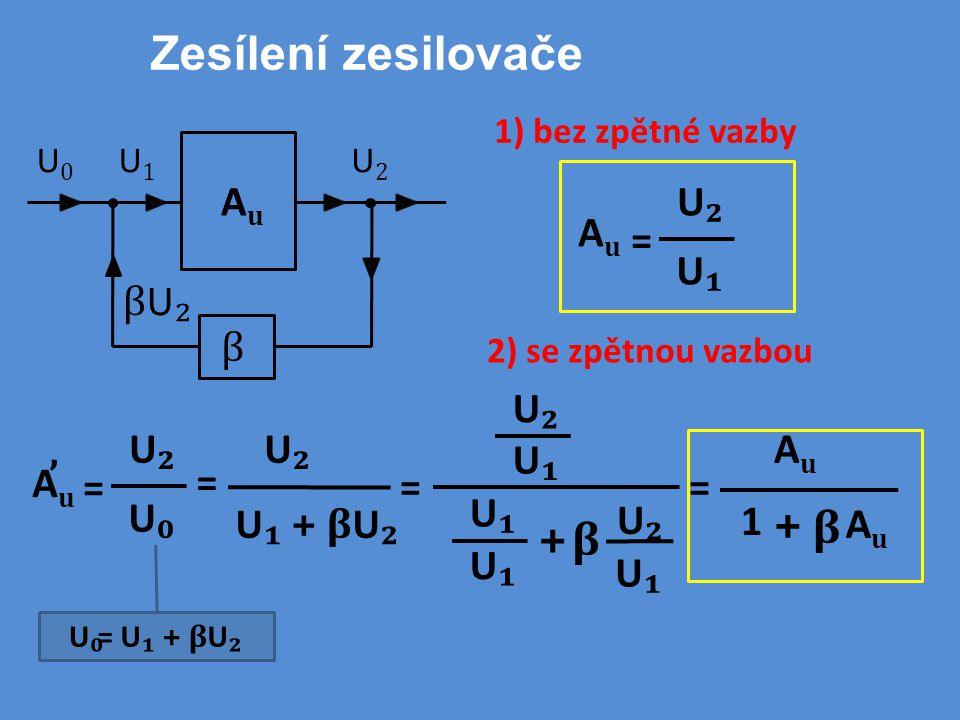Zesílení zesilovače 1) bez zpětné vazby U₂U₂ U₁U₁ AuAu = AuAu U2U2 U1U1 βU₂βU₂ U0U0 β 2) se zpětnou vazbou U₀U₀ = U ₁ + β U ₂ = U₂U₂ U₀U₀ = AuAu ' = U₂U₂ U ₁ + β U ₂ = U₂U₂ U₁U₁ + U₂U₂ U₁U₁ β U₁U₁ U₁U₁ AuAu AuAu β + 1