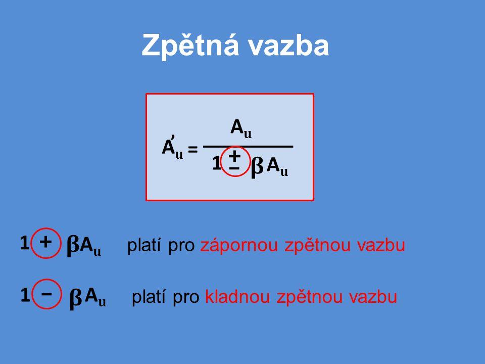 Zpětná vazba + AuAu β 1AuAu β 1 – platí pro zápornou zpětnou vazbu platí pro kladnou zpětnou vazbu AuAu = AuAu ' AuAu β + 1 –