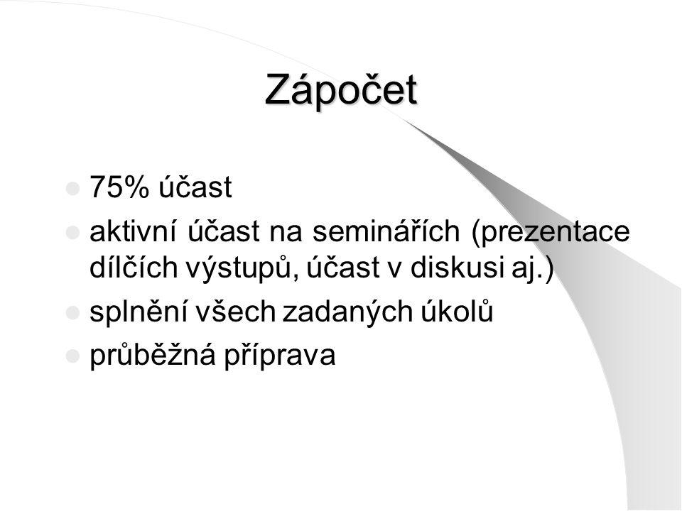 Zápočet 75% účast aktivní účast na seminářích (prezentace dílčích výstupů, účast v diskusi aj.) splnění všech zadaných úkolů průběžná příprava