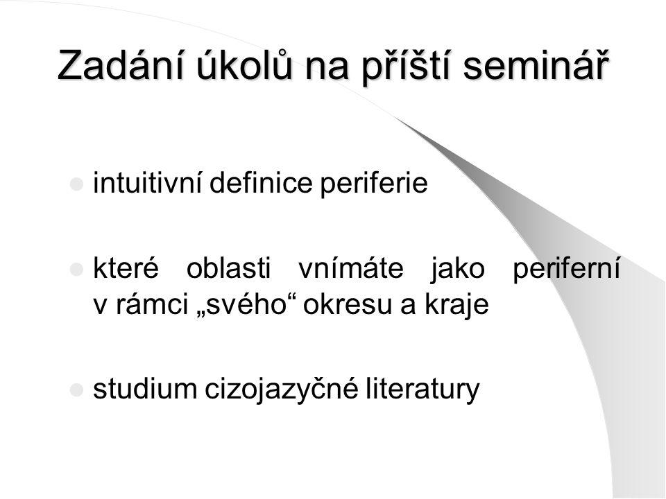 """Zadání úkolů na příští seminář intuitivní definice periferie které oblasti vnímáte jako periferní v rámci """"svého okresu a kraje studium cizojazyčné literatury"""