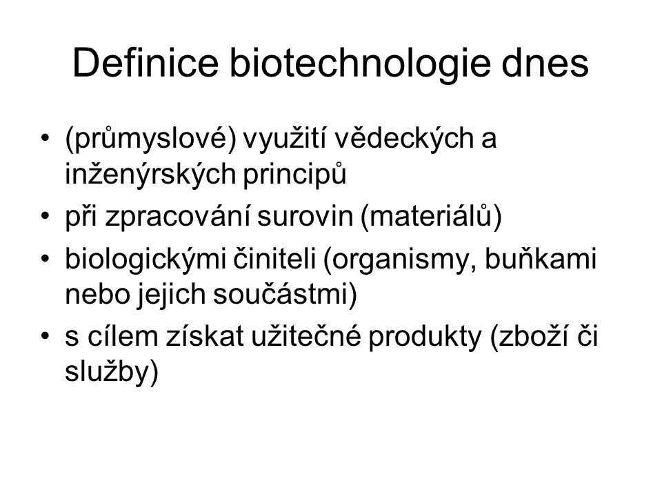 Definice biotechnologie dnes (průmyslové) využití vědeckých a inženýrských principů při zpracování surovin (materiálů) biologickými činiteli (organismy, buňkami nebo jejich součástmi) s cílem získat užitečné produkty (zboží či služby)