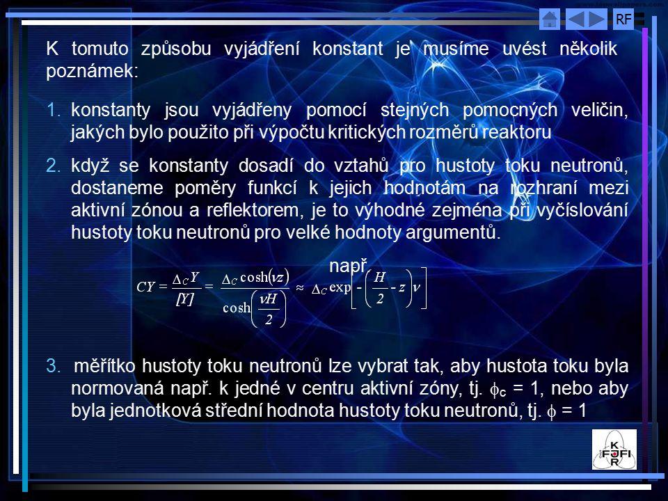 RF 1.konstanty jsou vyjádřeny pomocí stejných pomocných veličin, jakých bylo použito při výpočtu kritických rozměrů reaktoru 2.když se konstanty dosadí do vztahů pro hustoty toku neutronů, dostaneme poměry funkcí k jejich hodnotám na rozhraní mezi aktivní zónou a reflektorem, je to výhodné zejména při vyčíslování hustoty toku neutronů pro velké hodnoty argumentů.
