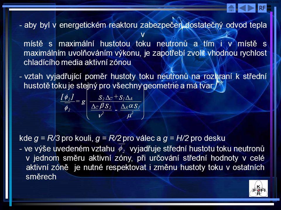 RF - aby byl v energetickém reaktoru zabezpečen dostatečný odvod tepla v místě s maximální hustotou toku neutronů a tím i v místě s maximálním uvolňováním výkonu, je zapotřebí zvolit vhodnou rychlost chladícího media aktivní zónou - vztah vyjadřující poměr hustoty toku neutronů na rozhraní k střední hustotě toku je stejný pro všechny geometrie a má tvar: kde g = R/3 pro kouli, g = R/2 pro válec a g = H/2 pro desku - ve výše uvedeném vztahu vyjadřuje střední hustotu toku neutronů v jednom směru aktivní zóny, při určování střední hodnoty v celé aktivní zóně je nutné respektovat i změnu hustoty toku v ostatních směrech