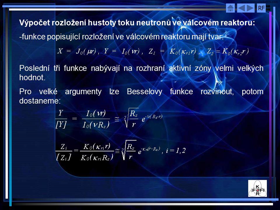 RF Výpočet rozložení hustoty toku neutronů ve válcovém reaktoru: -funkce popisující rozložení ve válcovém reaktoru mají tvar: Poslední tři funkce nabývají na rozhraní aktivní zóny velmi velkých hodnot.
