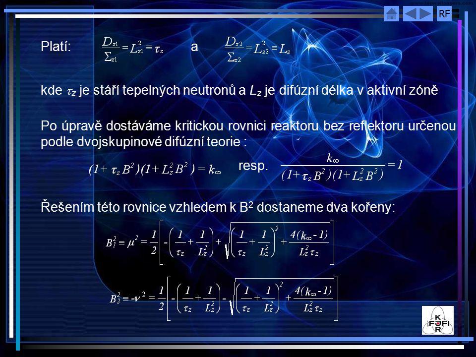 RF Platí: a kde  z je stáří tepelných neutronů a L z je difúzní délka v aktivní zóně Po úpravě dostáváme kritickou rovnici reaktoru bez reflektoru určenou podle dvojskupinové difúzní teorie : resp.