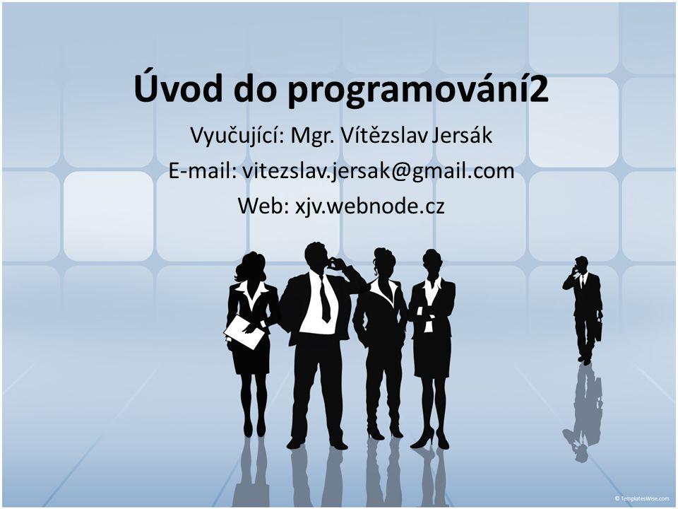 Úvod do programování2 Vyučující: Mgr. Vítězslav Jersák E-mail: vitezslav.jersak@gmail.com Web: xjv.webnode.cz